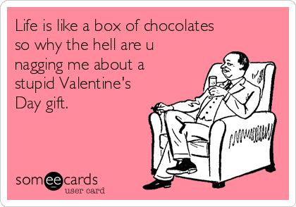 Life is like a box of chocolates so why the hell are u nagging me about a stupid Valentine's Day gift.