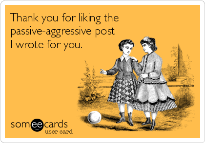 Thank you for liking the passive-aggressive post I wrote for you.