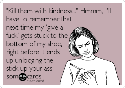 """Kill them with kindness..."" Hmmm, I'll have to remember that next time my 'give a fuck' gets stuck to the bottom of my shoe, right before it ends up unlodging the stick up your ass!"