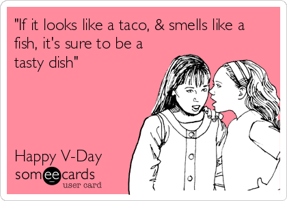 """""""If it looks like a taco, & smells like a fish, it's sure to be a tasty dish""""     Happy V-Day"""