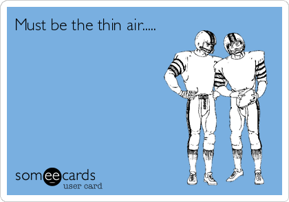 Must be the thin air.....