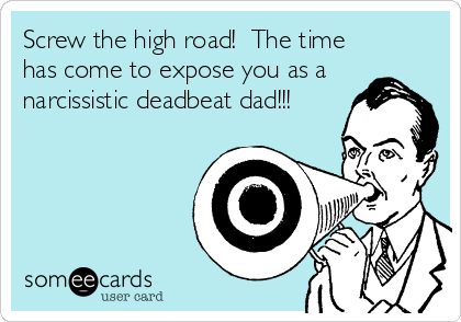 Screw the high road!  The time has come to expose you as a narcissistic deadbeat dad!!!