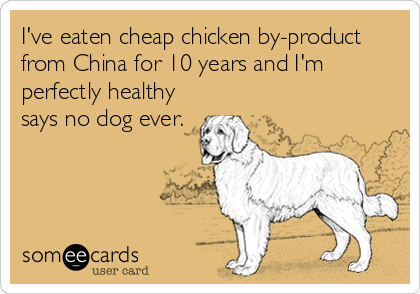 I've eaten cheap chicken by-product from China for 10 years and I'm perfectly healthy says no dog ever.