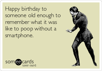 Happy birthday tosomeone old enough to remember what it was like to poop without a smartphone.