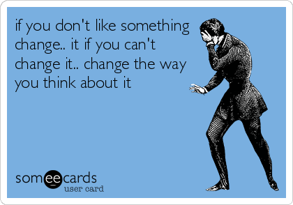 if you don't like something change.. it if you can't change it.. change the way you think about it
