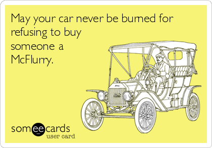 May your car never be burned for refusing to buy someone a McFlurry.
