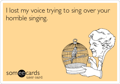 I lost my voice trying to sing over your horrible singing.
