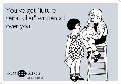 "You've got ""future serial killer"" written all over you."