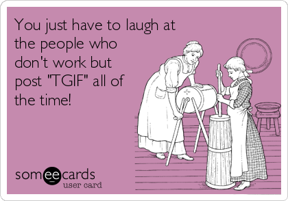 """You just have to laugh at the people who don't work but post """"TGIF"""" all of the time!"""