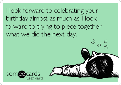 I look forward to celebrating your birthday almost as much as I look forward to trying to piece together what we did the next day.