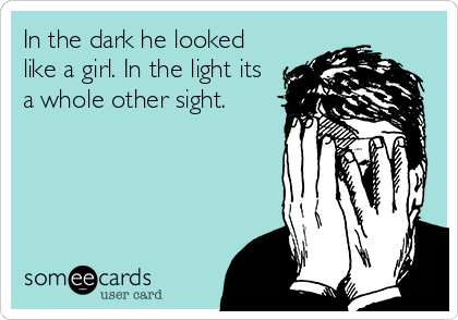 In the dark he looked like a girl. In the light its a whole other sight.