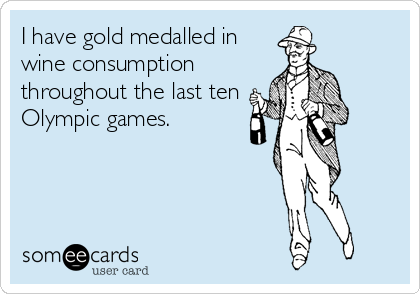 I have gold medalled in wine consumption  throughout the last ten Olympic games.