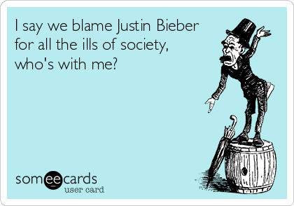I say we blame Justin Bieber for all the ills of society,  who's with me?