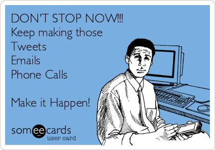 DON'T STOP NOW!!! Keep making those Tweets Emails Phone Calls   Make it Happen!