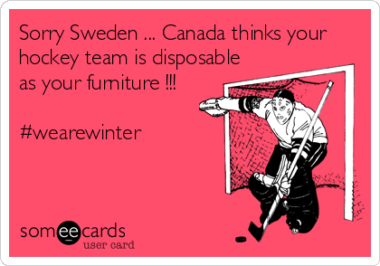 Sorry Sweden ... Canada thinks your hockey team is disposable as your furniture !!!  #wearewinter