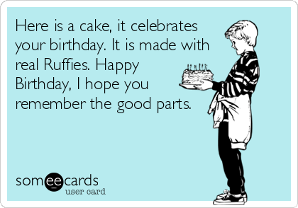 Here is a cake, it celebrates your birthday. It is made with real Ruffies. Happy Birthday, I hope you remember the good parts.