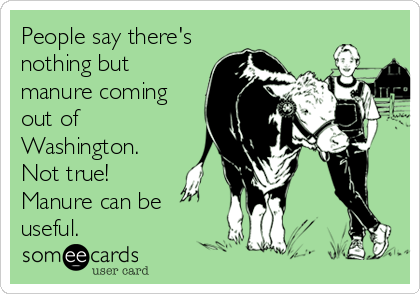 People say there's nothing but manure coming out of Washington.  Not true!  Manure can be useful.