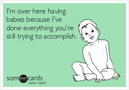 I'm over here having  babies because I've done everything you're still trying to accomplish.