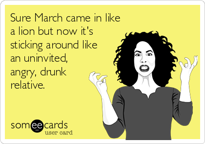 Sure March came in like a lion but now it's sticking around like an uninvited, angry, drunk relative.