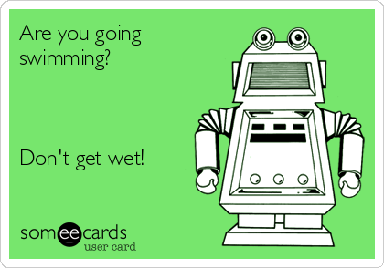 Are you going swimming?     Don't get wet!