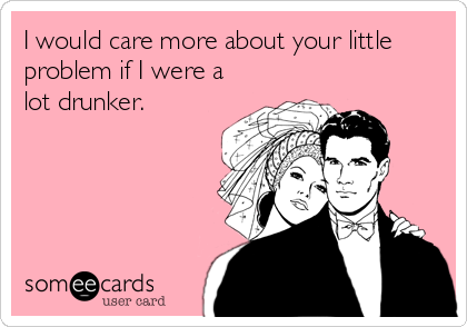 I would care more about your little problem if I were a lot drunker.