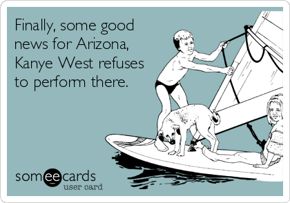 Finally, some good news for Arizona, Kanye West refuses to perform there.