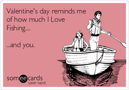 Valentine's day reminds me of how much I Love Fishing....  ...and you.