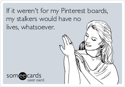 If it weren't for my Pinterest boards, my stalkers would have no lives, whatsoever.