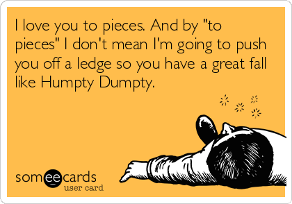 "I love you to pieces. And by ""to pieces"" I don't mean I'm going to push you off a ledge so you have a great fall like Humpty Dumpty."
