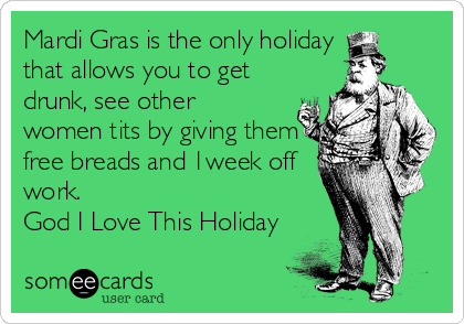 Mardi Gras is the only holiday that allows you to get drunk, see other  women tits by giving them free breads and 1week off  work.  God I Love This Holiday
