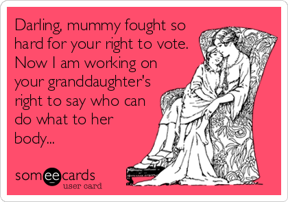 Darling, mummy fought so hard for your right to vote. Now I am working on your granddaughter's right to say who can do what to her body...