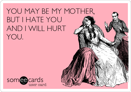 YOU MAY BE MY MOTHER, BUT I HATE YOU AND I WILL HURT YOU.