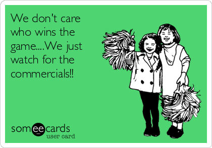 We don't care who wins the game....We just watch for the commercials!!