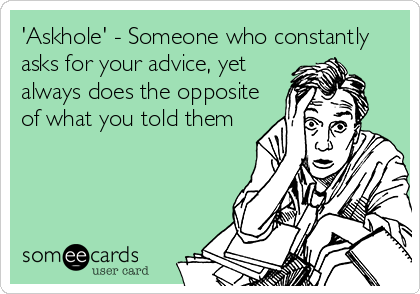 'Askhole' - Someone who constantly asks for your advice, yet always does the opposite of what you told them