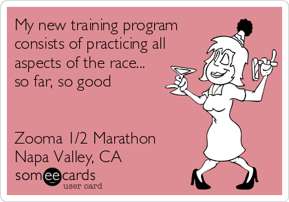 My new training program consists of practicing all aspects of the race... so far, so good   Zooma 1/2 Marathon Napa Valley, CA