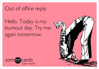 Out of office reply:  Hello. Today is my burnout day. Try me again tomorrow.