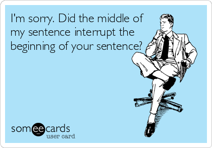 I'm sorry. Did the middle of my sentence interrupt the beginning of your sentence?