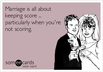 Marriage is all about keeping score ... particularly when you're not scoring.