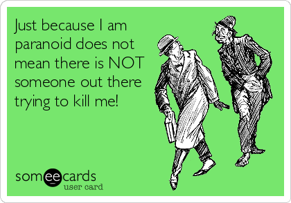 Just because I am paranoid does not mean there is NOT someone out there trying to kill me!