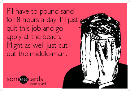 If I have to pound sand for 8 hours a day, I'll just quit this job and go apply at the beach.  Might as well just cut out the middle-man..