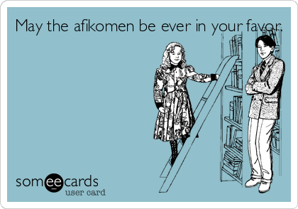 May the afikomen be ever in your favor.
