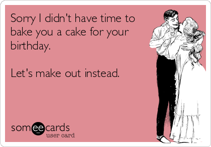 Sorry I didn't have time to bake you a cake for your birthday.  Let's make out instead.
