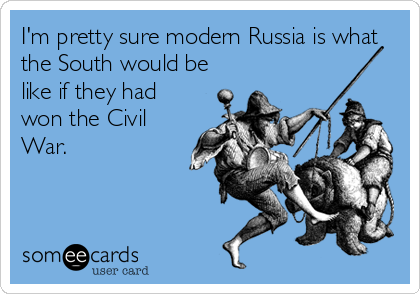 I'm pretty sure modern Russia is what the South would be like if they had won the Civil War.
