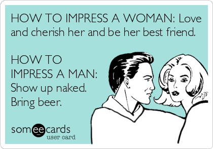 HOW TO IMPRESS A WOMAN: Love and cherish her and be her best friend.  HOW TO IMPRESS A MAN: Show up naked. Bring beer.