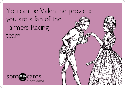 You can be Valentine provided you are a fan of the Farmers Racing team