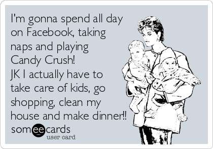 I'm gonna spend all day on Facebook, taking naps and playing Candy Crush! JK I actually have to take care of kids, go shopping, clean my house and make dinner!!