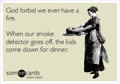 God forbid we ever have a fire.   When our smoke  detector goes off, the kids come down for dinner.