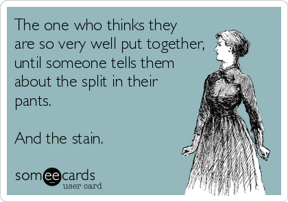 The one who thinks they  are so very well put together, until someone tells them about the split in their pants.  And the stain.