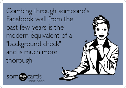 """Combing through someone's  Facebook wall from the  past few years is the  modern equivalent of a """"background check""""  and is much more  thorough."""