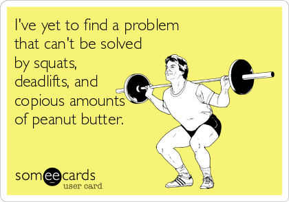 I've yet to find a problem  that can't be solved by squats, deadlifts, and  copious amounts   of peanut butter.